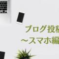 ブログ投稿方法-スマートフォン編-